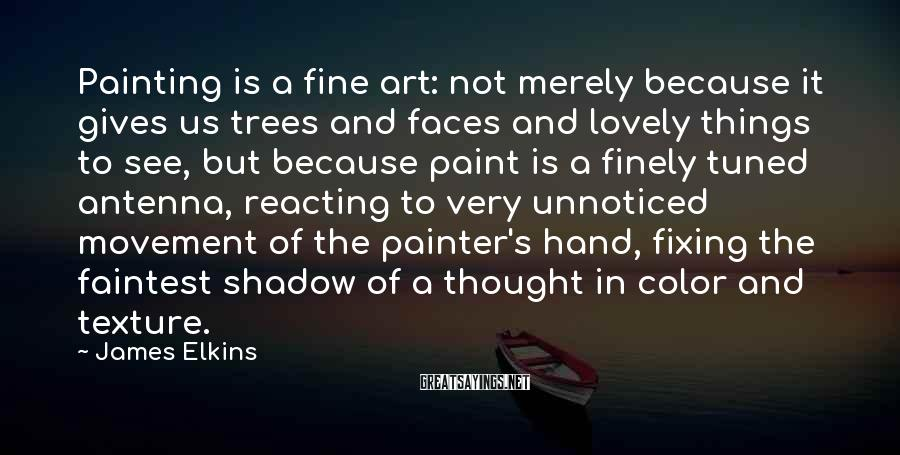 James Elkins Sayings: Painting is a fine art: not merely because it gives us trees and faces and