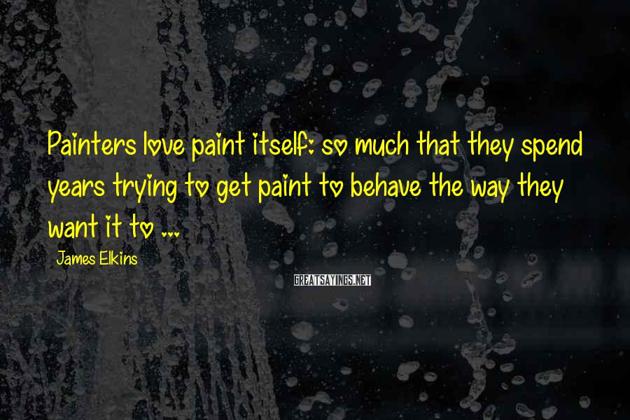 James Elkins Sayings: Painters love paint itself: so much that they spend years trying to get paint to