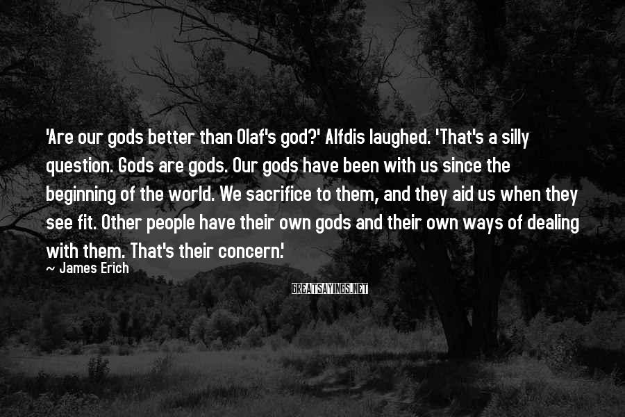 James Erich Sayings: 'Are our gods better than Olaf's god?' Alfdis laughed. 'That's a silly question. Gods are