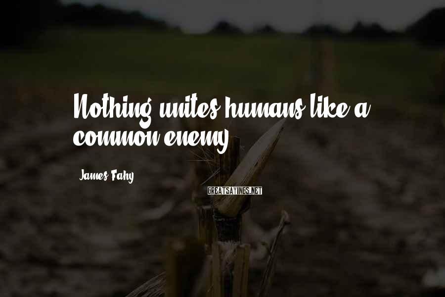 James Fahy Sayings: Nothing unites humans like a common enemy.