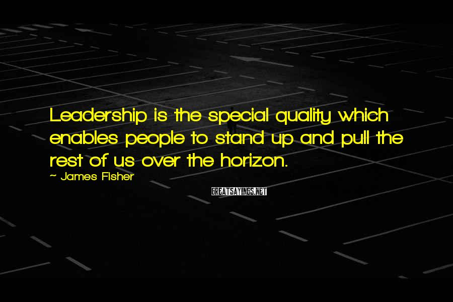 James Fisher Sayings: Leadership is the special quality which enables people to stand up and pull the rest