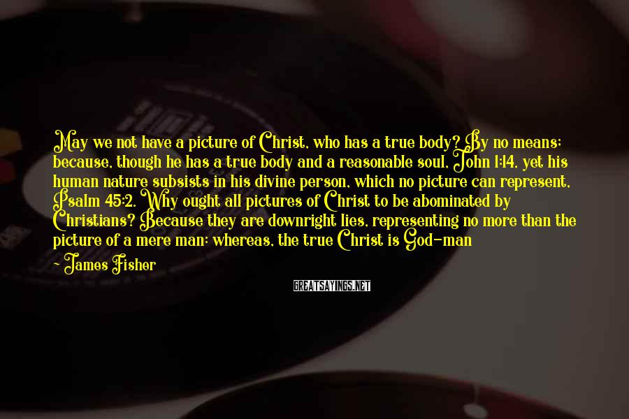 James Fisher Sayings: May we not have a picture of Christ, who has a true body? By no