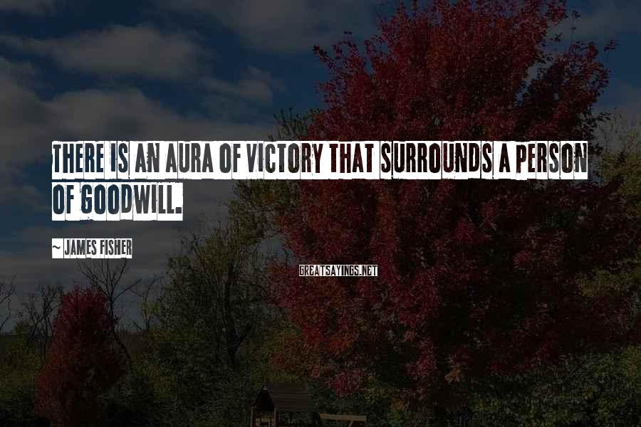 James Fisher Sayings: There is an aura of victory that surrounds a person of goodwill.