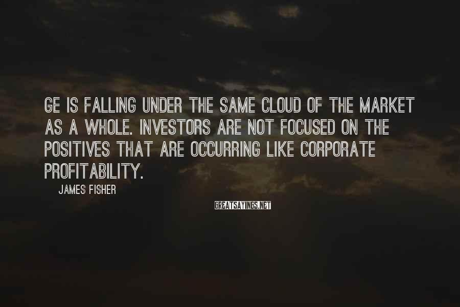 James Fisher Sayings: GE is falling under the same cloud of the market as a whole. Investors are