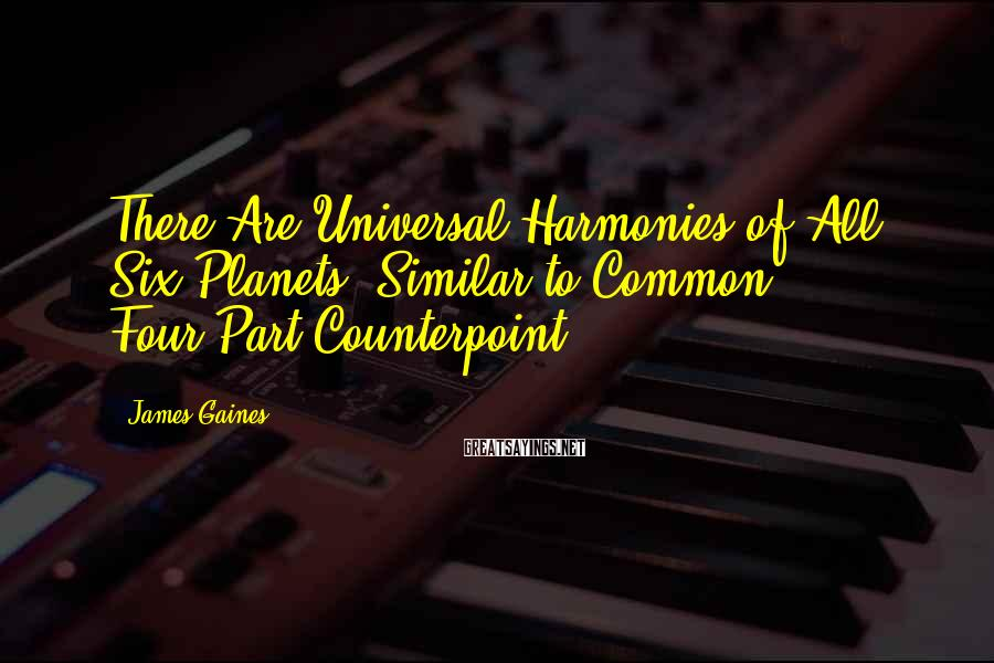 James Gaines Sayings: There Are Universal Harmonies of All Six Planets, Similar to Common Four-Part Counterpoint.