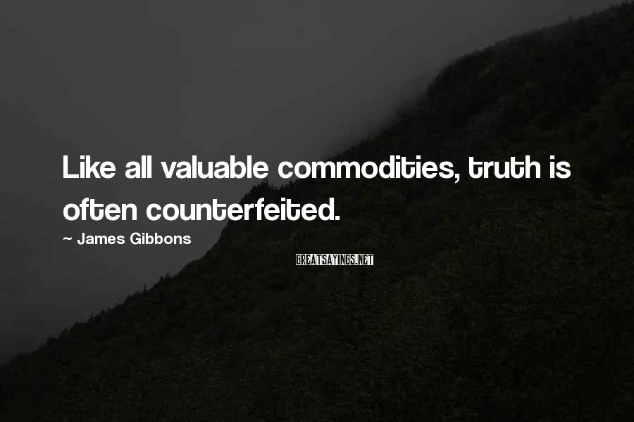 James Gibbons Sayings: Like all valuable commodities, truth is often counterfeited.