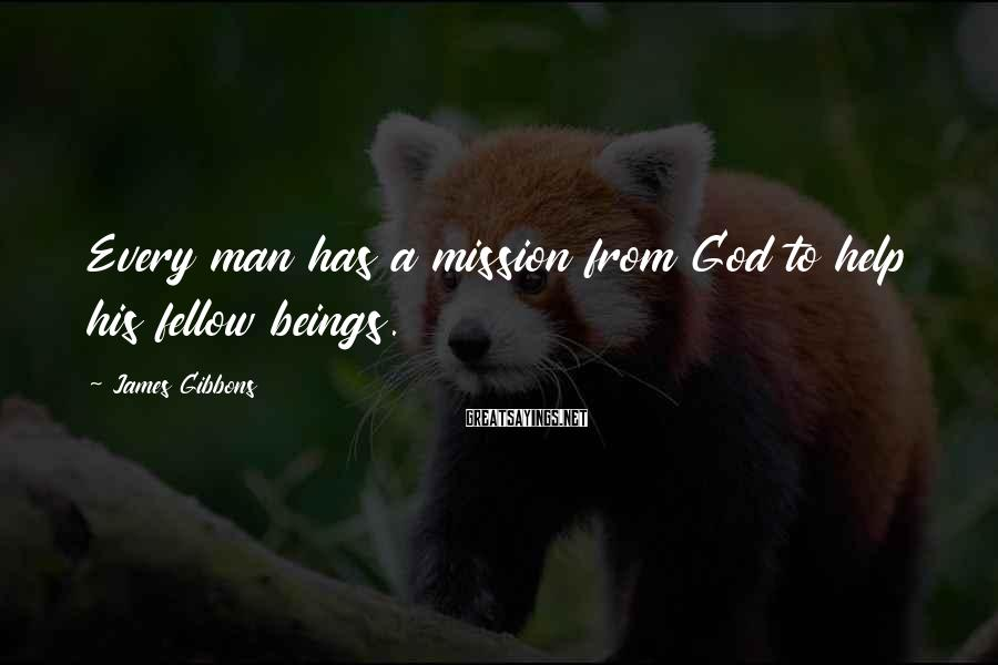 James Gibbons Sayings: Every man has a mission from God to help his fellow beings.