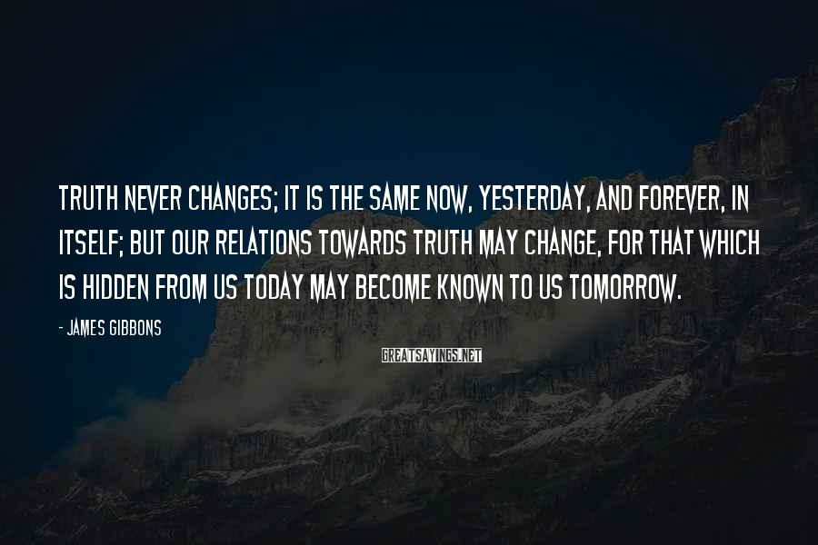 James Gibbons Sayings: Truth never changes; it is the same now, yesterday, and forever, in itself; but our