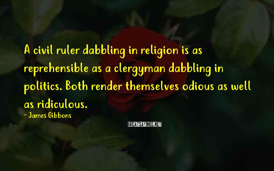 James Gibbons Sayings: A civil ruler dabbling in religion is as reprehensible as a clergyman dabbling in politics.