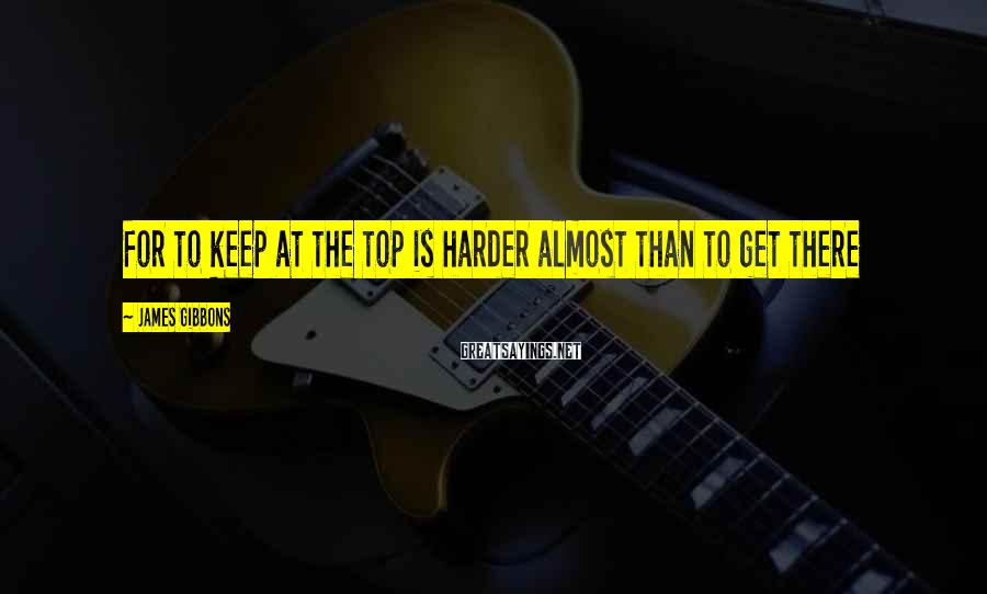 James Gibbons Sayings: For to keep at the top is harder almost than to get there