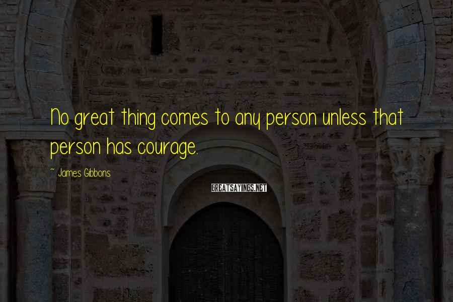 James Gibbons Sayings: No great thing comes to any person unless that person has courage.