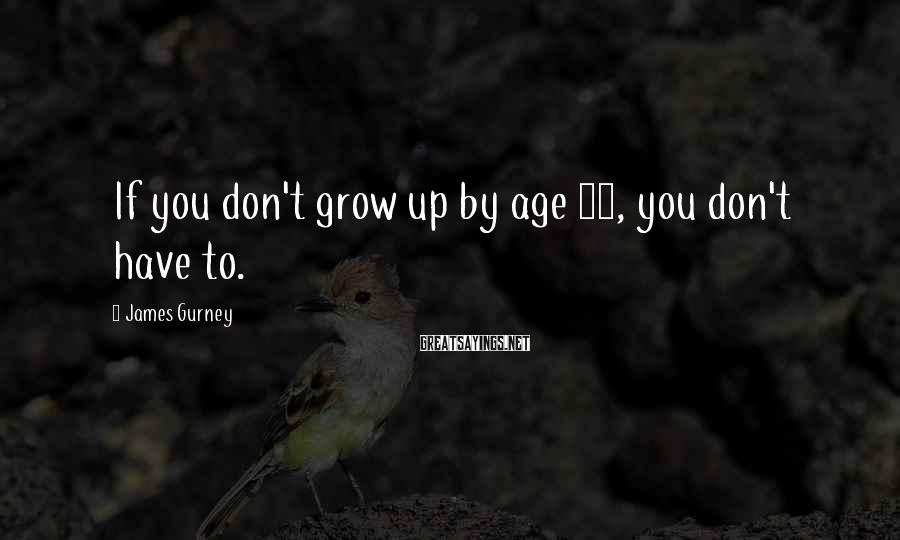 James Gurney Sayings: If you don't grow up by age 35, you don't have to.