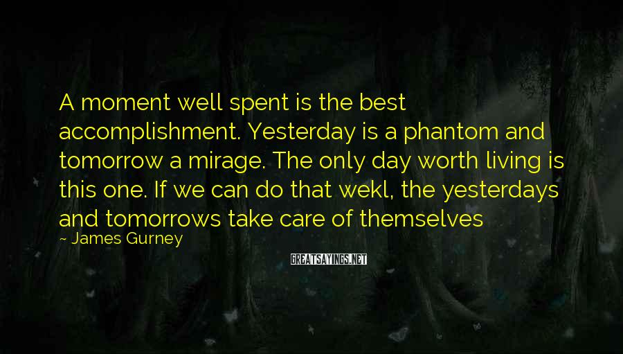 James Gurney Sayings: A moment well spent is the best accomplishment. Yesterday is a phantom and tomorrow a