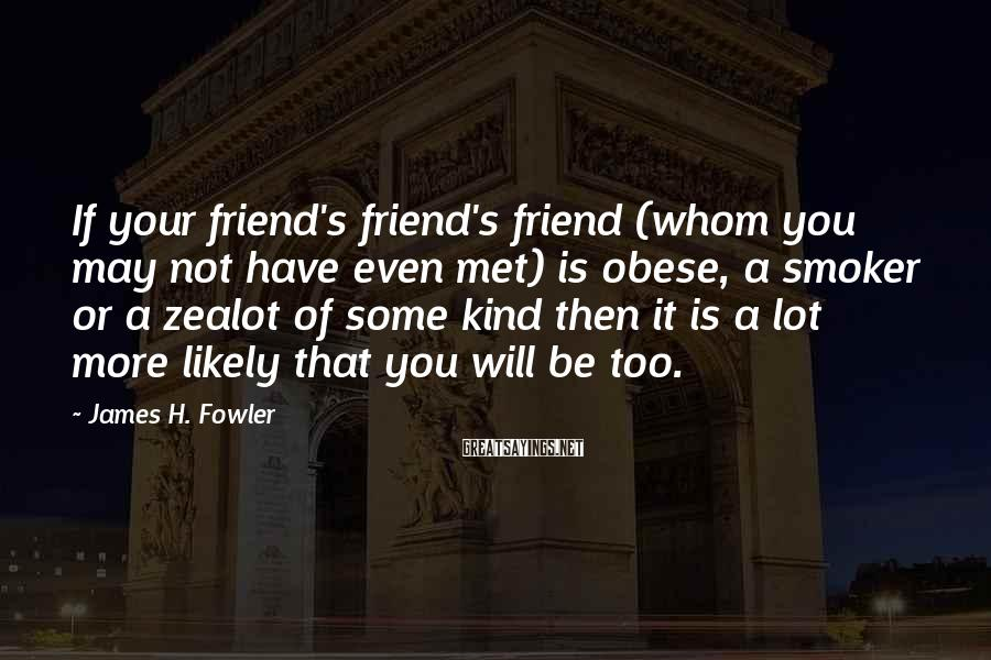 James H. Fowler Sayings: If your friend's friend's friend (whom you may not have even met) is obese, a