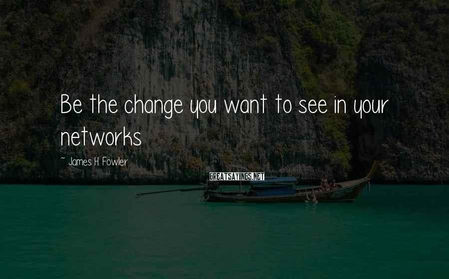 James H. Fowler Sayings: Be the change you want to see in your networks