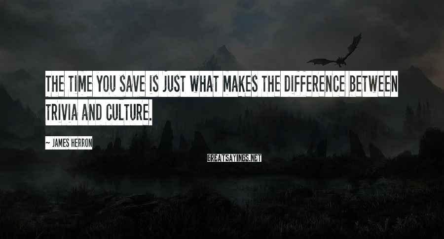 James Herron Sayings: The time you save is just what makes the difference between trivia and culture.
