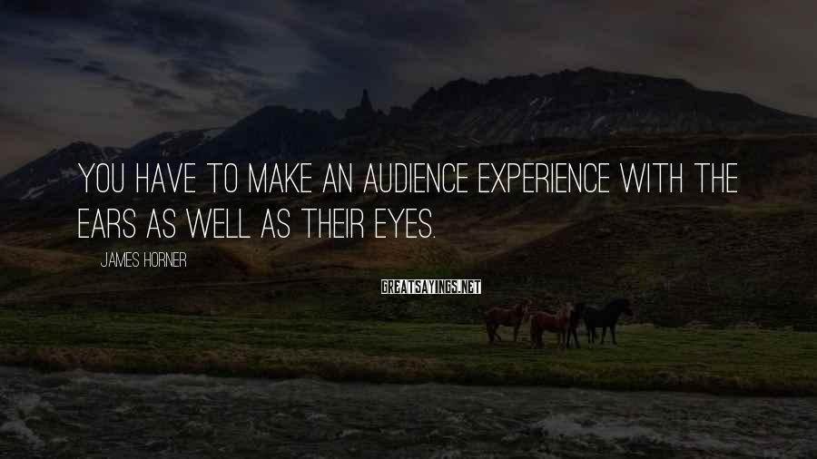 James Horner Sayings: You have to make an audience experience with the ears as well as their eyes.