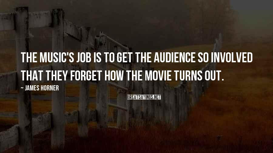 James Horner Sayings: The music's job is to get the audience so involved that they forget how the