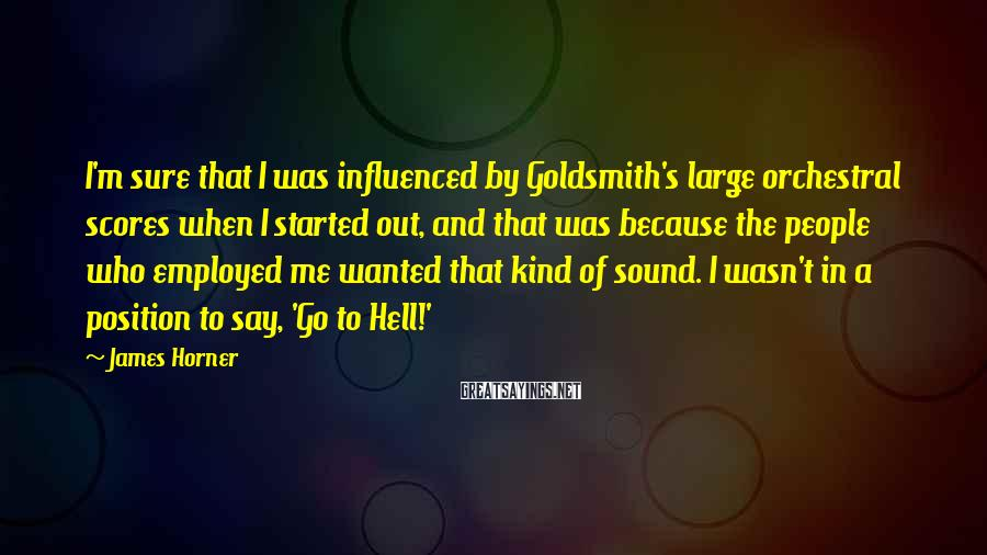 James Horner Sayings: I'm sure that I was influenced by Goldsmith's large orchestral scores when I started out,