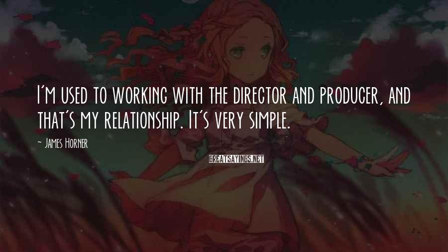 James Horner Sayings: I'm used to working with the director and producer, and that's my relationship. It's very