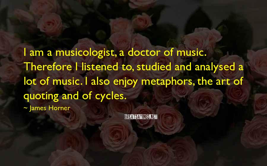 James Horner Sayings: I am a musicologist, a doctor of music. Therefore I listened to, studied and analysed