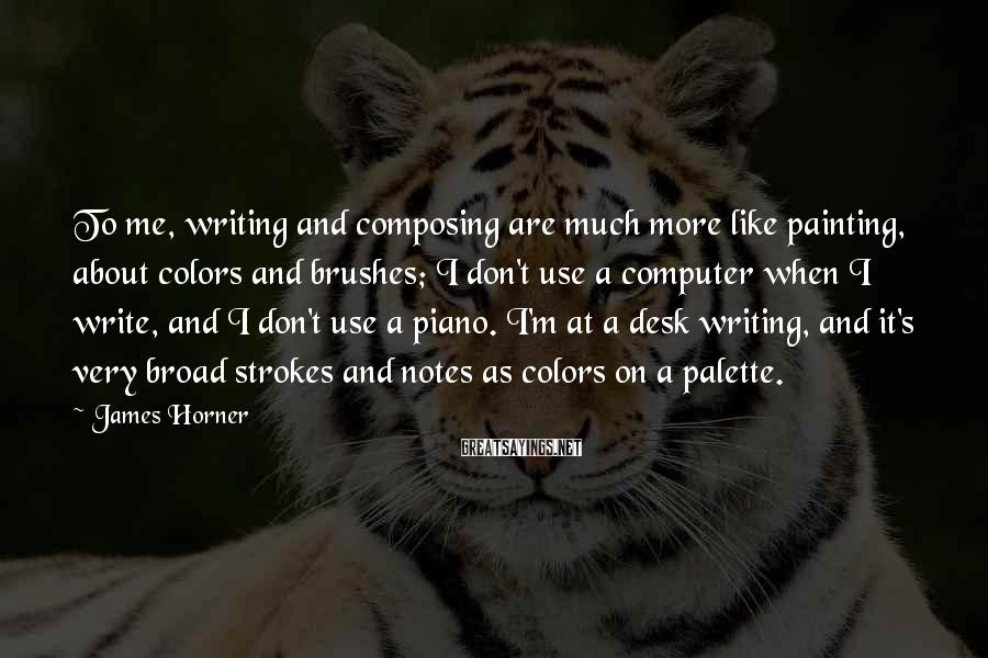 James Horner Sayings: To me, writing and composing are much more like painting, about colors and brushes; I