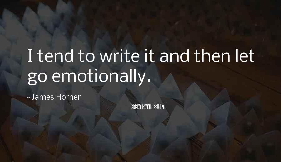 James Horner Sayings: I tend to write it and then let go emotionally.