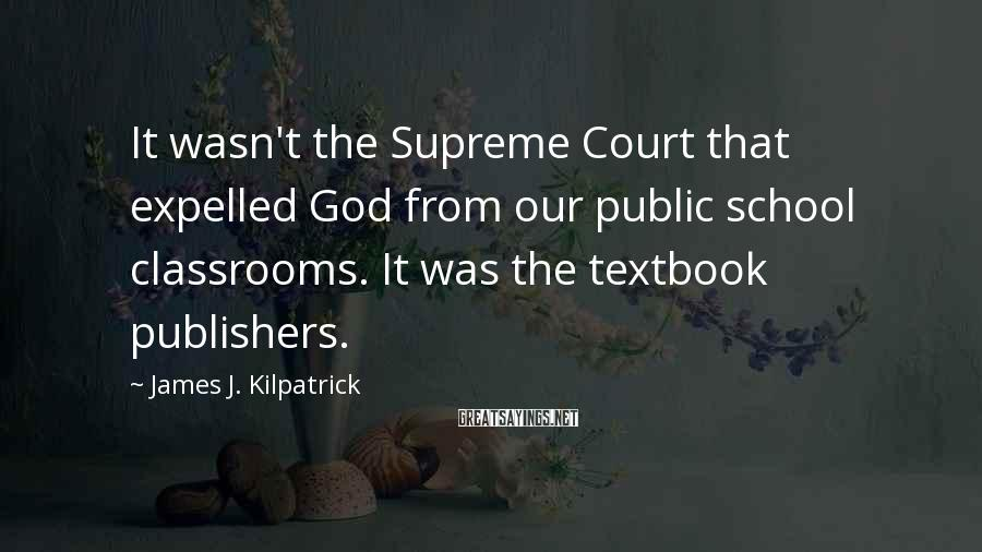 James J. Kilpatrick Sayings: It wasn't the Supreme Court that expelled God from our public school classrooms. It was
