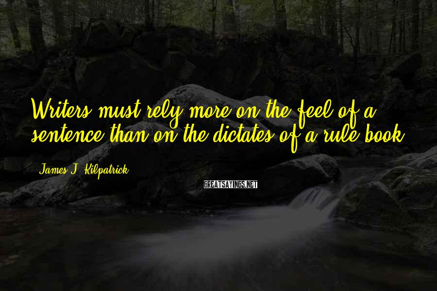 James J. Kilpatrick Sayings: Writers must rely more on the feel of a sentence than on the dictates of