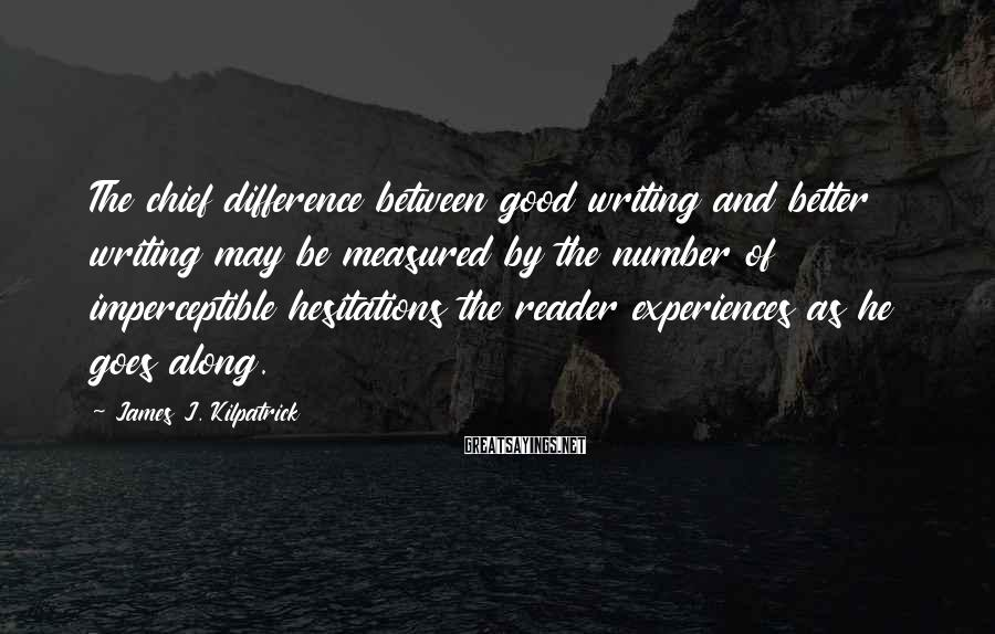 James J. Kilpatrick Sayings: The chief difference between good writing and better writing may be measured by the number