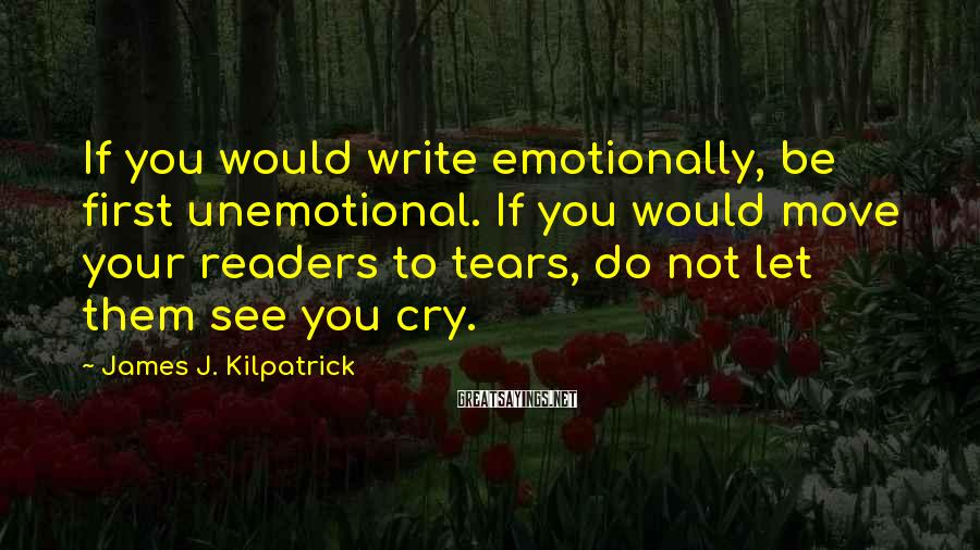 James J. Kilpatrick Sayings: If you would write emotionally, be first unemotional. If you would move your readers to