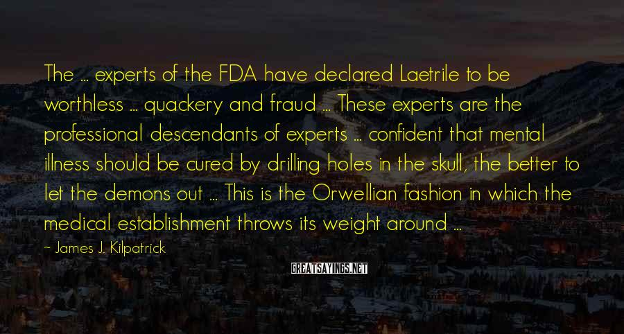 James J. Kilpatrick Sayings: The ... experts of the FDA have declared Laetrile to be worthless ... quackery and