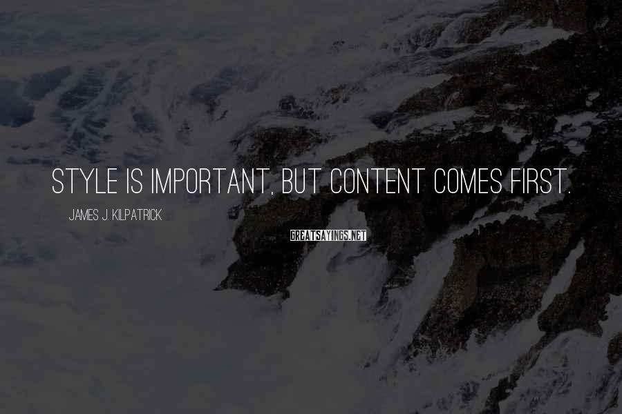 James J. Kilpatrick Sayings: Style is important, but content comes first.