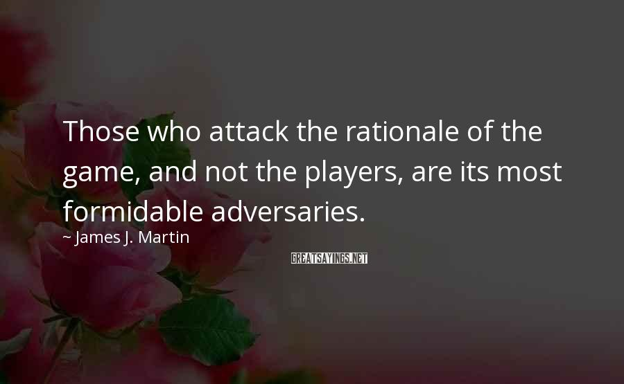 James J. Martin Sayings: Those who attack the rationale of the game, and not the players, are its most