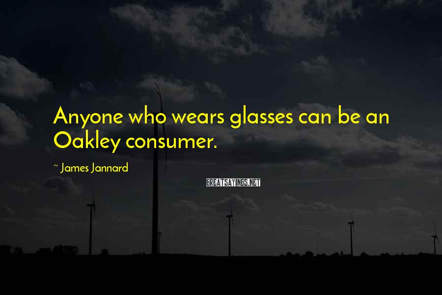 James Jannard Sayings: Anyone who wears glasses can be an Oakley consumer.