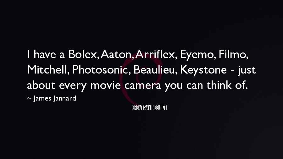 James Jannard Sayings: I have a Bolex, Aaton, Arriflex, Eyemo, Filmo, Mitchell, Photosonic, Beaulieu, Keystone - just about