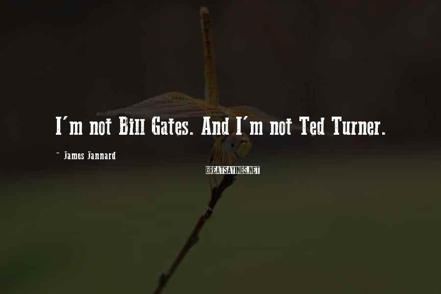 James Jannard Sayings: I'm not Bill Gates. And I'm not Ted Turner.