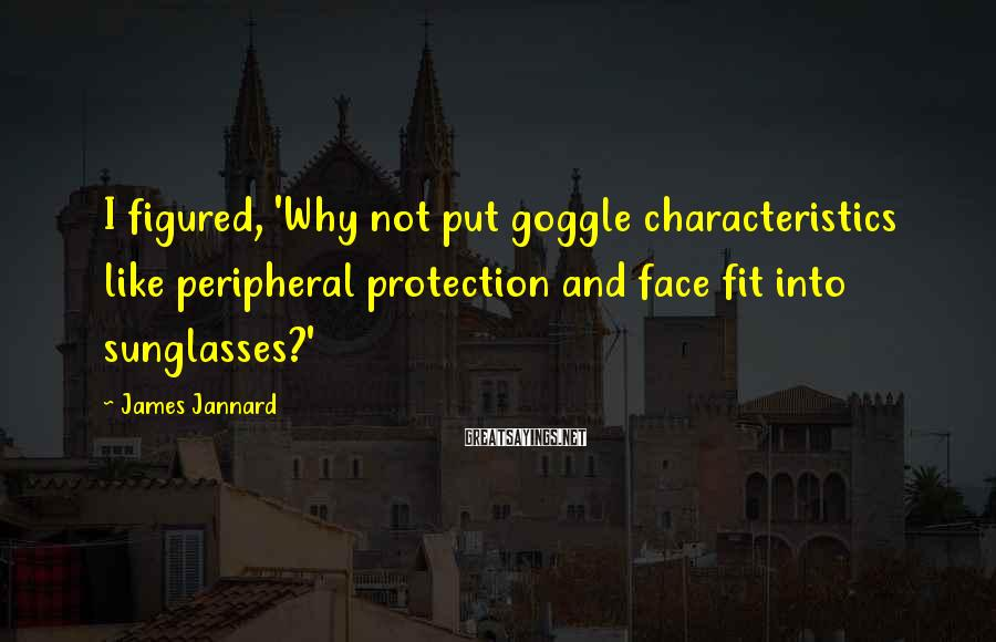 James Jannard Sayings: I figured, 'Why not put goggle characteristics like peripheral protection and face fit into sunglasses?'