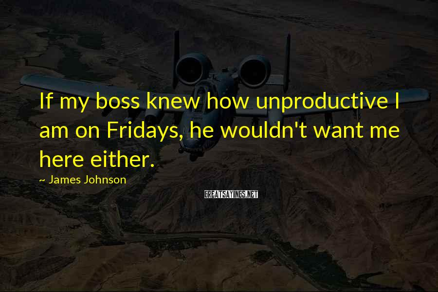 James Johnson Sayings: If my boss knew how unproductive I am on Fridays, he wouldn't want me here