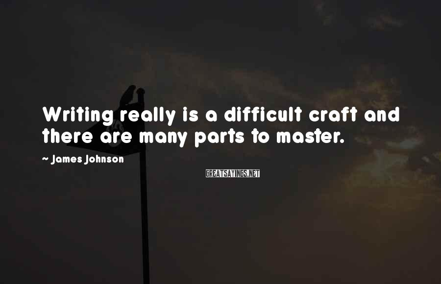 James Johnson Sayings: Writing really is a difficult craft and there are many parts to master.
