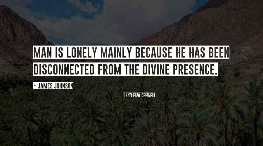 James Johnson Sayings: Man is lonely mainly because he has been disconnected from the Divine presence.