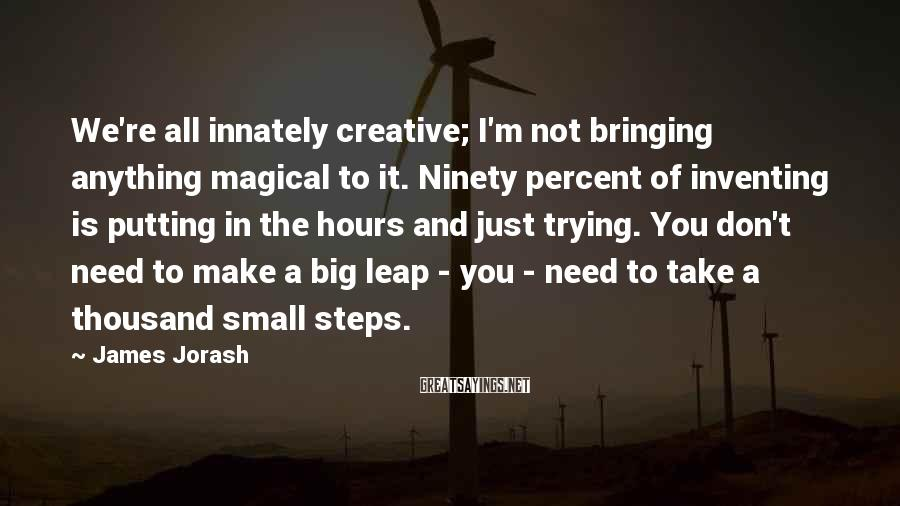 James Jorash Sayings: We're all innately creative; I'm not bringing anything magical to it. Ninety percent of inventing