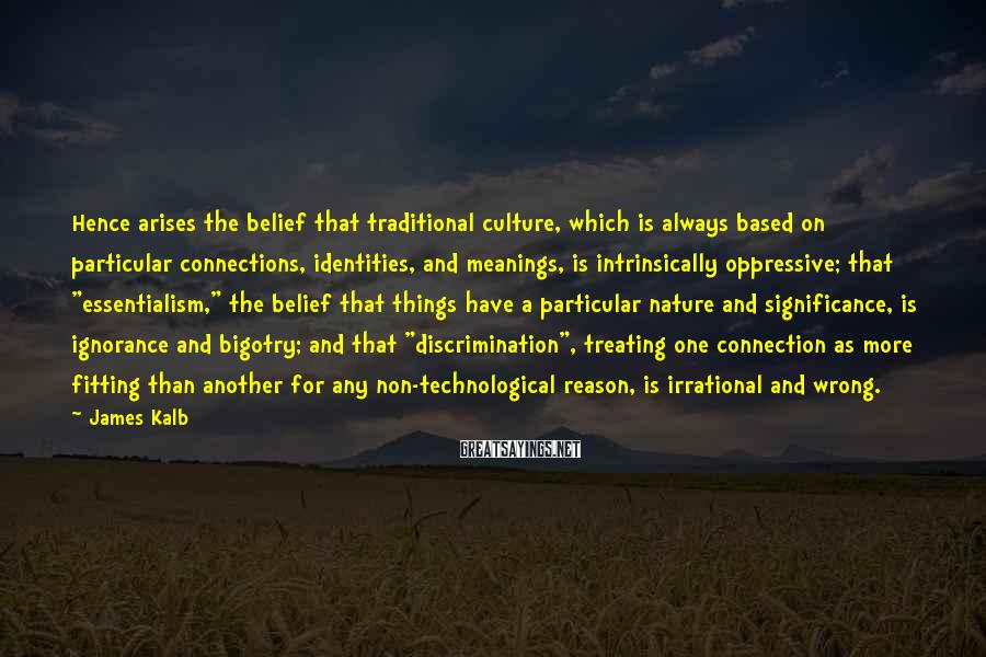 James Kalb Sayings: Hence arises the belief that traditional culture, which is always based on particular connections, identities,