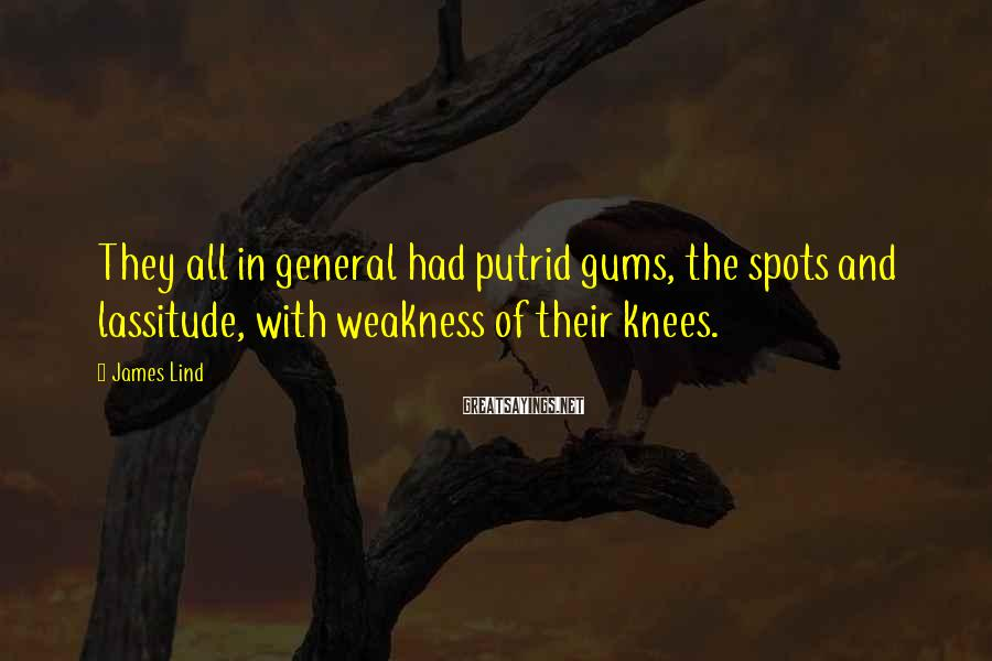 James Lind Sayings: They all in general had putrid gums, the spots and lassitude, with weakness of their