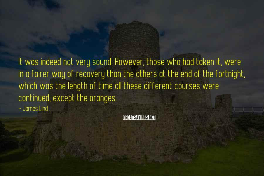 James Lind Sayings: It was indeed not very sound. However, those who had taken it, were in a