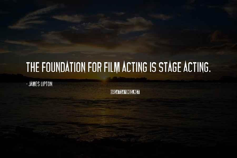 James Lipton Sayings: The foundation for film acting is stage acting.