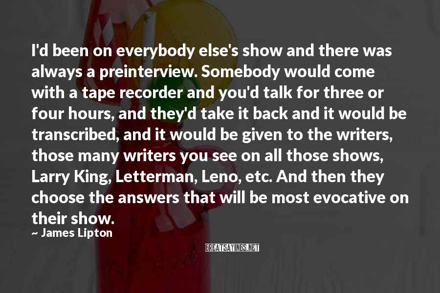 James Lipton Sayings: I'd been on everybody else's show and there was always a preinterview. Somebody would come