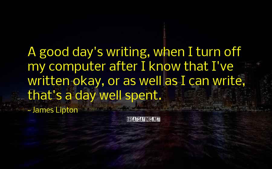 James Lipton Sayings: A good day's writing, when I turn off my computer after I know that I've