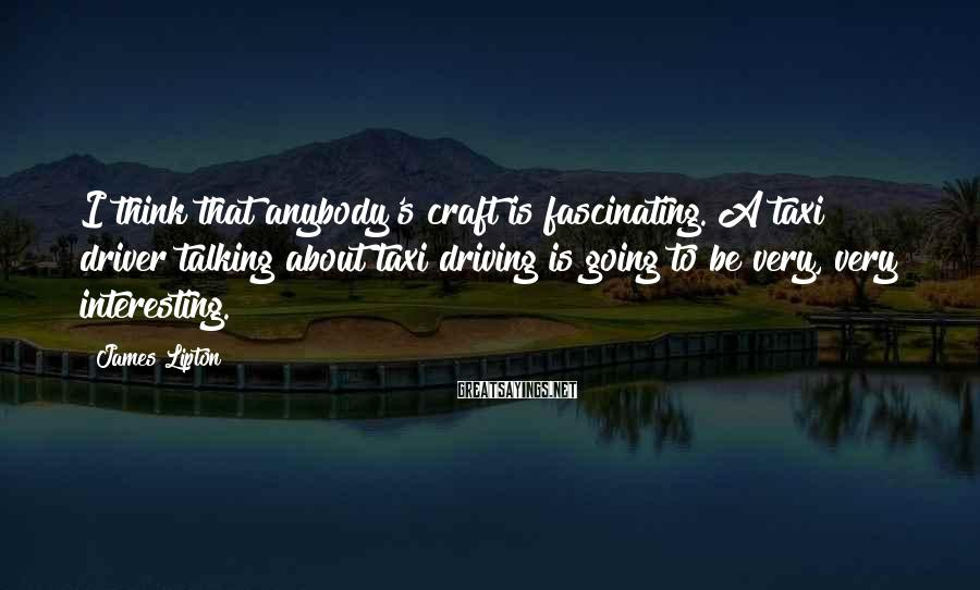 James Lipton Sayings: I think that anybody's craft is fascinating. A taxi driver talking about taxi driving is