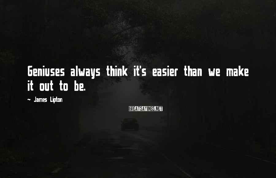 James Lipton Sayings: Geniuses always think it's easier than we make it out to be.